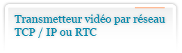 Transmetteur Video par Reseau TCP / IP ou RTC
